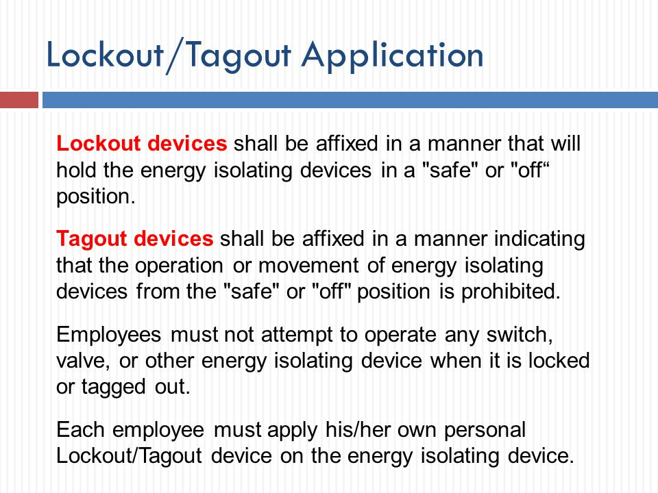 Lockout/Tagout Application Lockout devices shall be affixed in a manner that will hold the energy isolating devices in a
