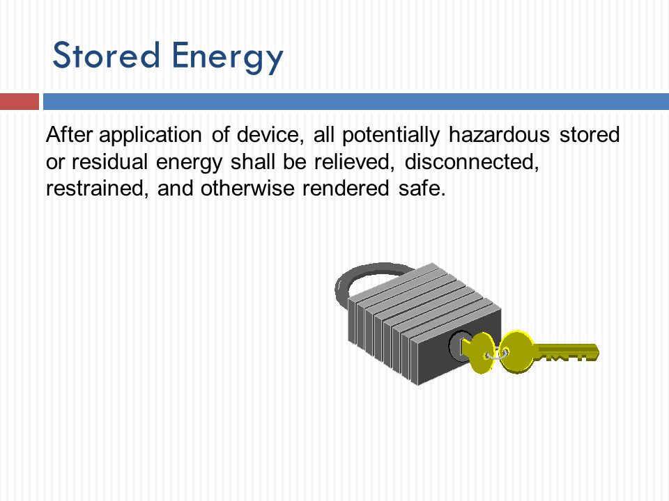 Stored Energy After application of device, all potentially hazardous stored or residual energy shall be relieved, disconnected, restrained, and otherw