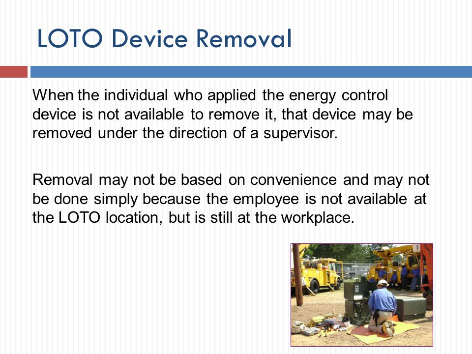 LOTO Device Removal When the individual who applied the energy control device is not available to remove it, that device may be removed under the dire