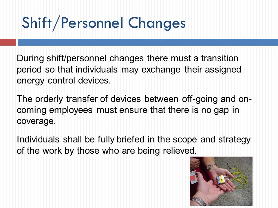 Shift/Personnel Changes During shift/personnel changes there must a transition period so that individuals may exchange their assigned energy control d