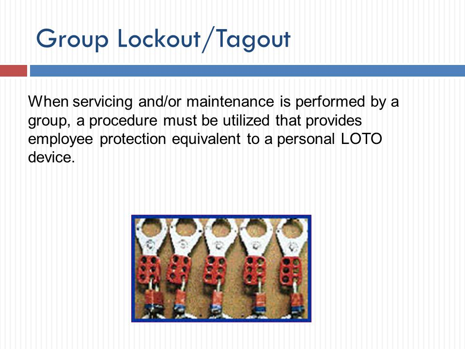 Group Lockout/Tagout When servicing and/or maintenance is performed by a group, a procedure must be utilized that provides employee protection equival