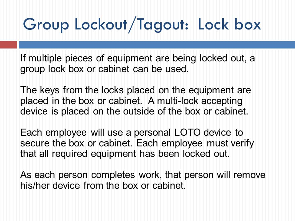 Group Lockout/Tagout: Lock box If multiple pieces of equipment are being locked out, a group lock box or cabinet can be used. The keys from the locks