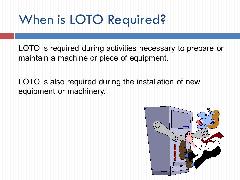 When is LOTO Required? LOTO is required during activities necessary to prepare or maintain a machine or piece of equipment. LOTO is also required duri