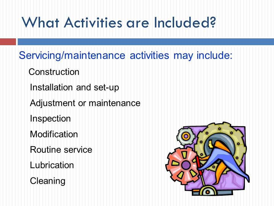 What Activities are Included? Servicing/maintenance activities may include: Construction Installation and set-up Adjustment or maintenance Inspection