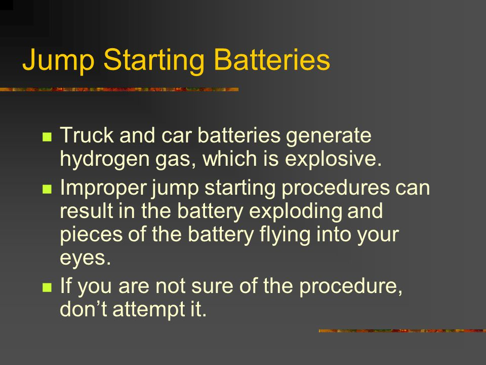 Jump Starting Batteries Truck and car batteries generate hydrogen gas, which is explosive. Improper jump starting procedures can result in the battery