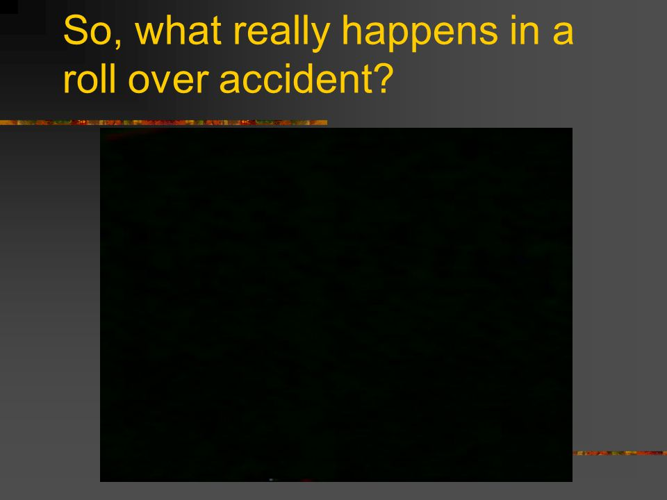So, what really happens in a roll over accident?