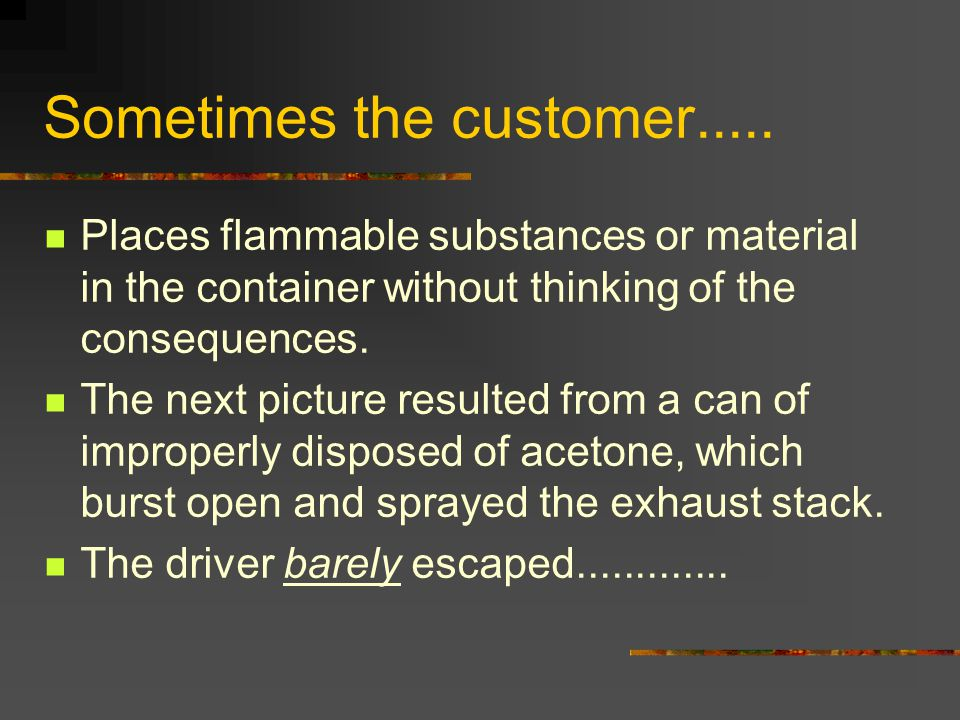 Sometimes the customer..... Places flammable substances or material in the container without thinking of the consequences. The next picture resulted f