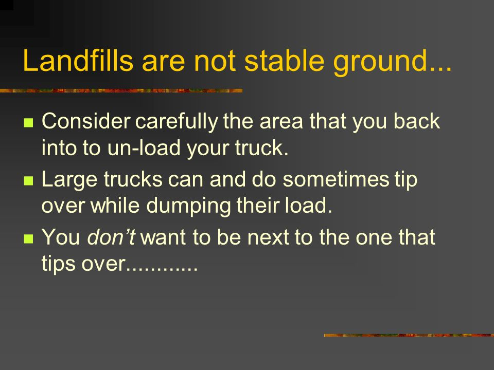 Landfills are not stable ground... Consider carefully the area that you back into to un-load your truck. Large trucks can and do sometimes tip over wh