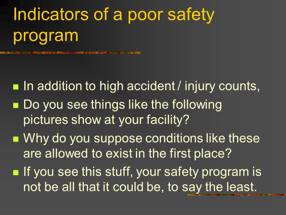 Indicators of a poor safety program In addition to high accident / injury counts, Do you see things like the following pictures show at your facility?
