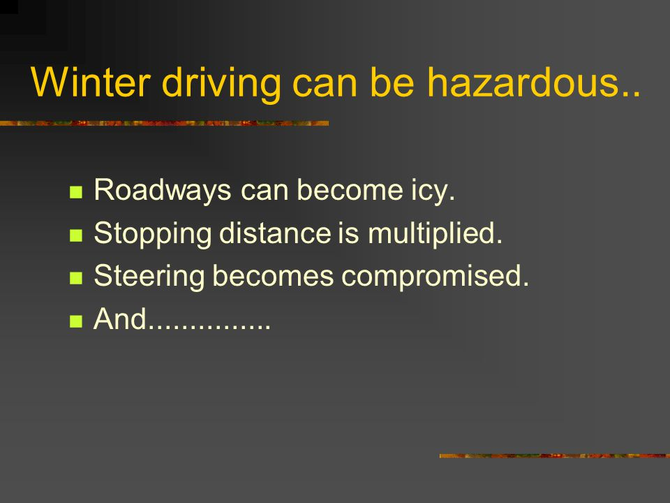 Winter driving can be hazardous.. Roadways can become icy. Stopping distance is multiplied. Steering becomes compromised. And...............
