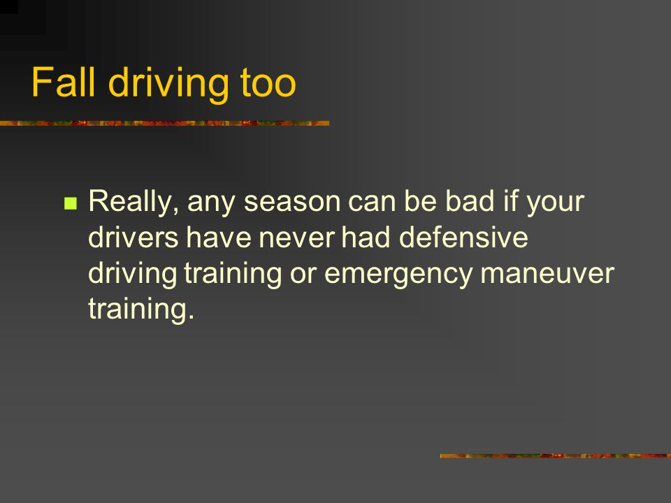 Fall driving too Really, any season can be bad if your drivers have never had defensive driving training or emergency maneuver training.