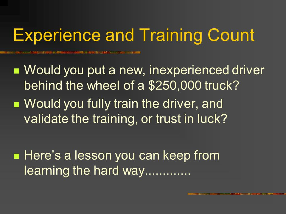 Experience and Training Count Would you put a new, inexperienced driver behind the wheel of a $250,000 truck? Would you fully train the driver, and va