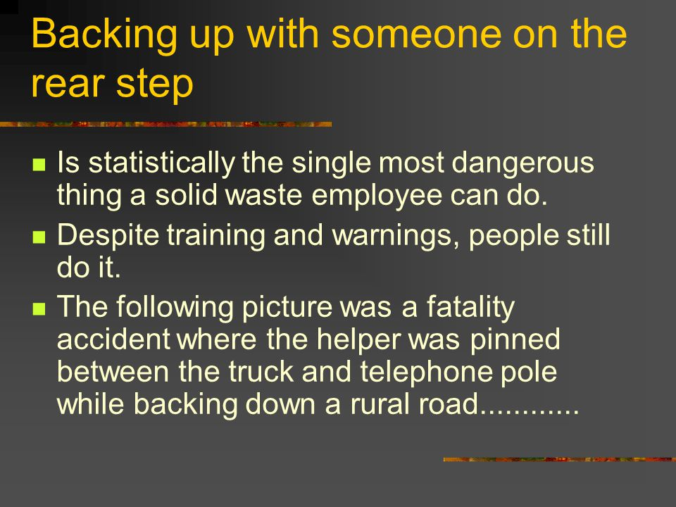 Backing up with someone on the rear step Is statistically the single most dangerous thing a solid waste employee can do. Despite training and warnings
