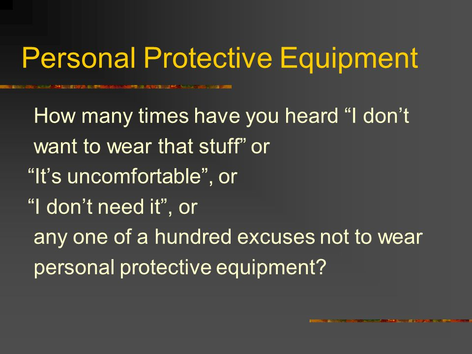 "Personal Protective Equipment How many times have you heard ""I don't want to wear that stuff"" or ""It's uncomfortable"", or ""I don't need it"", or any on"
