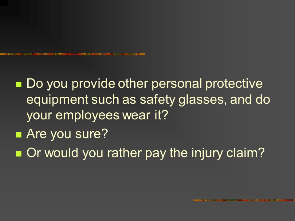 Do you provide other personal protective equipment such as safety glasses, and do your employees wear it? Are you sure? Or would you rather pay the in