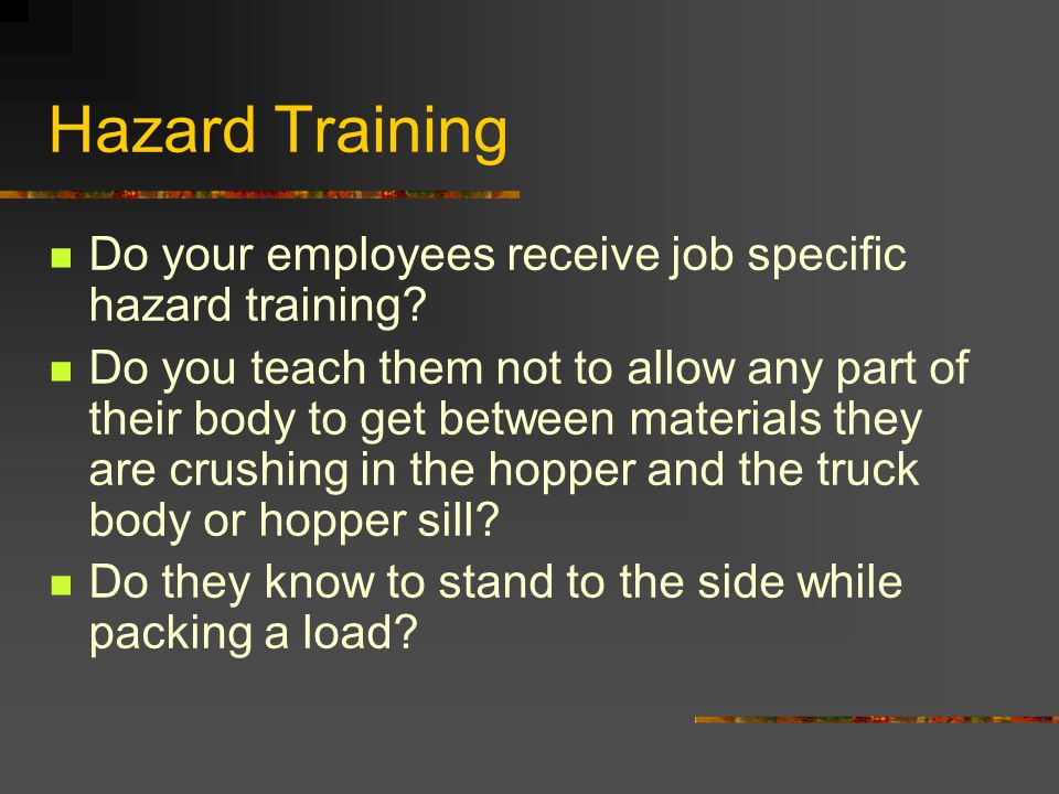 Hazard Training Do your employees receive job specific hazard training? Do you teach them not to allow any part of their body to get between materials