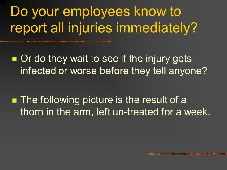 Do your employees know to report all injuries immediately? Or do they wait to see if the injury gets infected or worse before they tell anyone? The fo