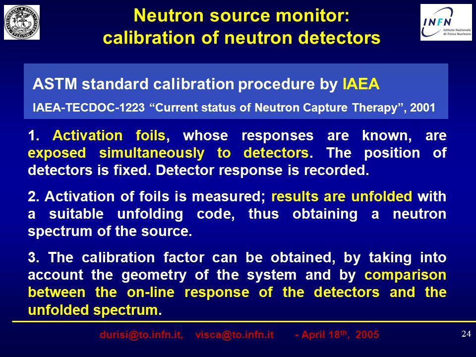 durisi@to.infn.it, visca@to.infn.it - April 18 th, 2005 24 Neutron source monitor: calibration of neutron detectors ASTM standard calibration procedur