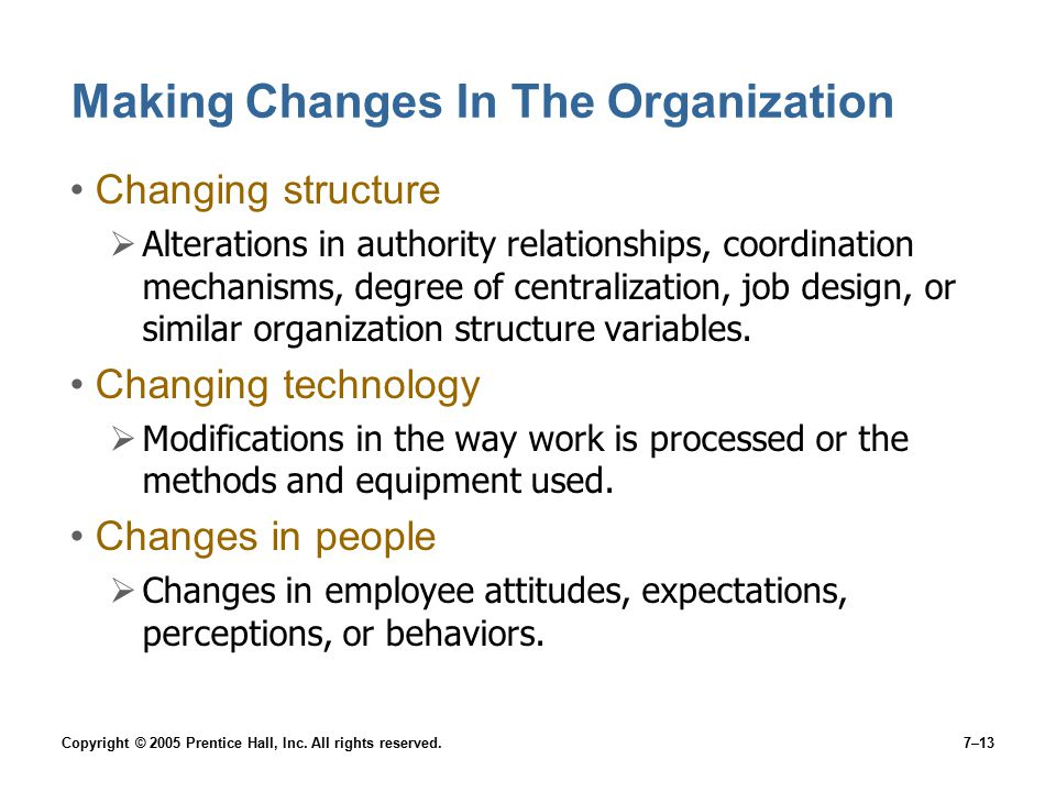 Copyright © 2005 Prentice Hall, Inc. All rights reserved.7–13 Making Changes In The Organization Changing structure  Alterations in authority relatio
