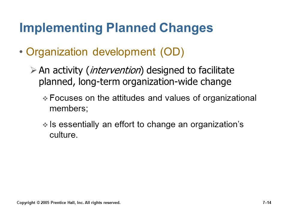 Copyright © 2005 Prentice Hall, Inc. All rights reserved.7–14 Implementing Planned Changes Organization development (OD)  An activity (intervention)