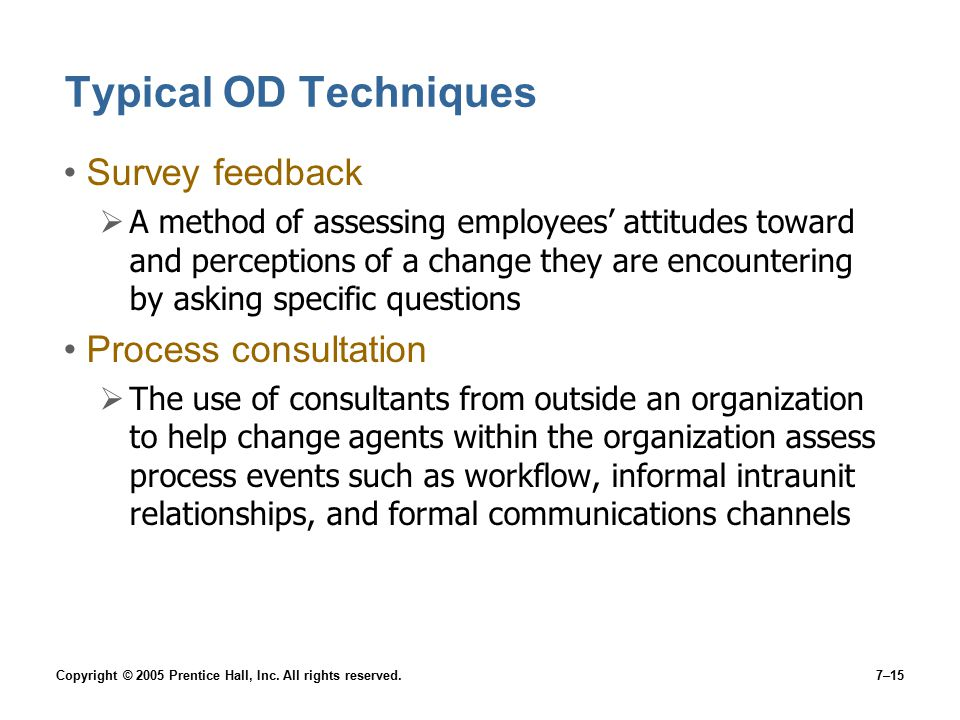 Copyright © 2005 Prentice Hall, Inc. All rights reserved.7–15 Typical OD Techniques Survey feedback  A method of assessing employees' attitudes towar