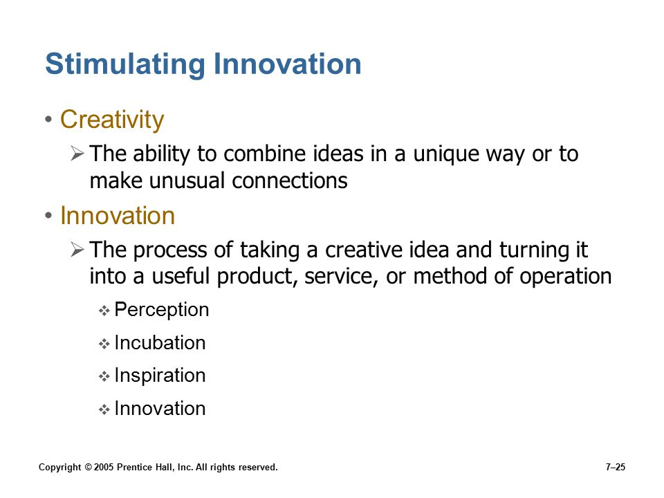 Copyright © 2005 Prentice Hall, Inc. All rights reserved.7–25 Stimulating Innovation Creativity  The ability to combine ideas in a unique way or to m