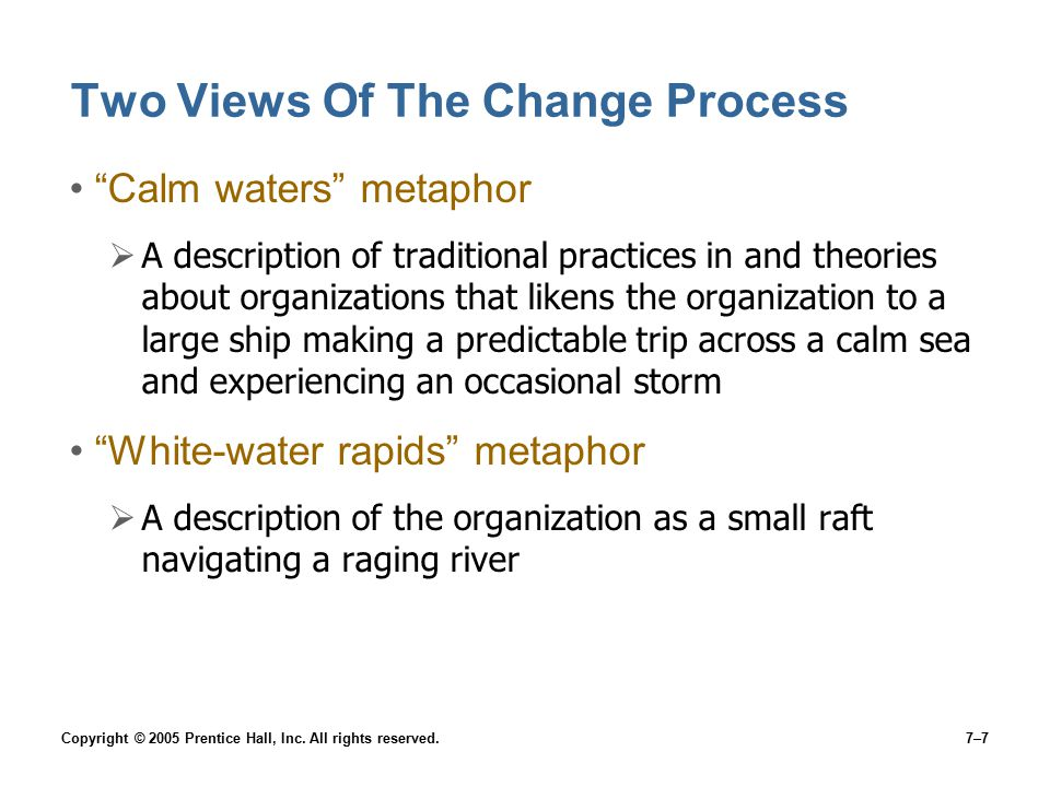 """Copyright © 2005 Prentice Hall, Inc. All rights reserved.7–7 Two Views Of The Change Process """"Calm waters"""" metaphor  A description of traditional pra"""
