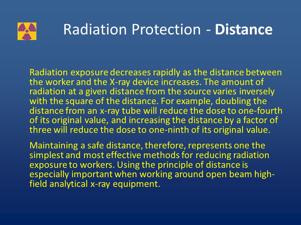 RADIATION PROTECTION – TIME The dose of radiation a worker receives is directly proportional to the amount of time spent in a radiation field.