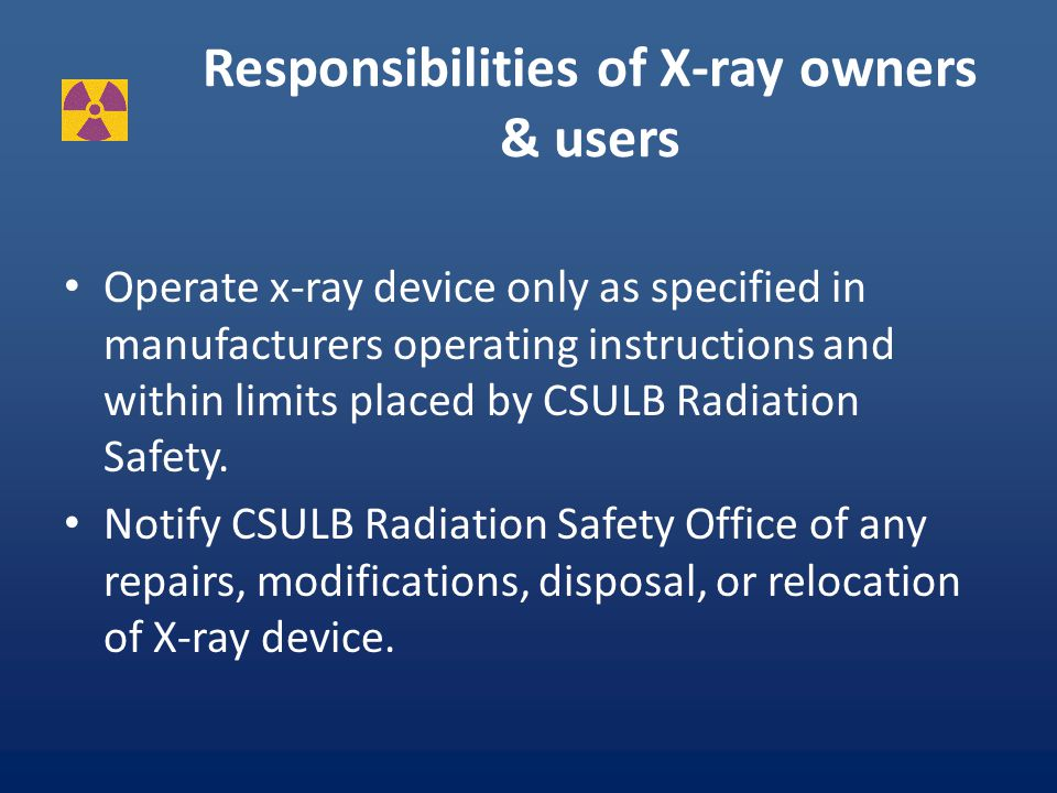 CSULB requirements for X-ray If you plan to acquire any X-ray devices YOU MUST get written approval from radiation safety first.