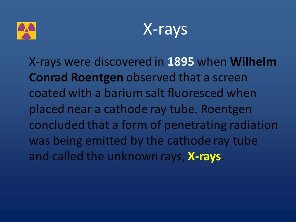 X-rays X-rays were discovered in 1895 when Wilhelm Conrad Roentgen observed that a screen coated with a barium salt fluoresced when placed near a cathode ray tube.