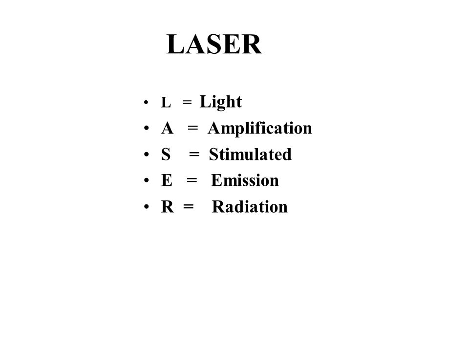 LASER L = Light A = Amplification S = Stimulated E = Emission R = Radiation