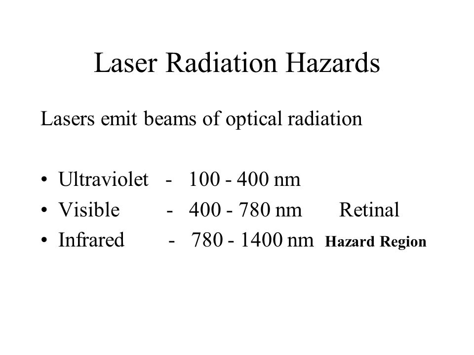 Laser Radiation Hazards Lasers emit beams of optical radiation Ultraviolet - 100 - 400 nm Visible - 400 - 780 nm Retinal Infrared - 780 - 1400 nm Hazard Region