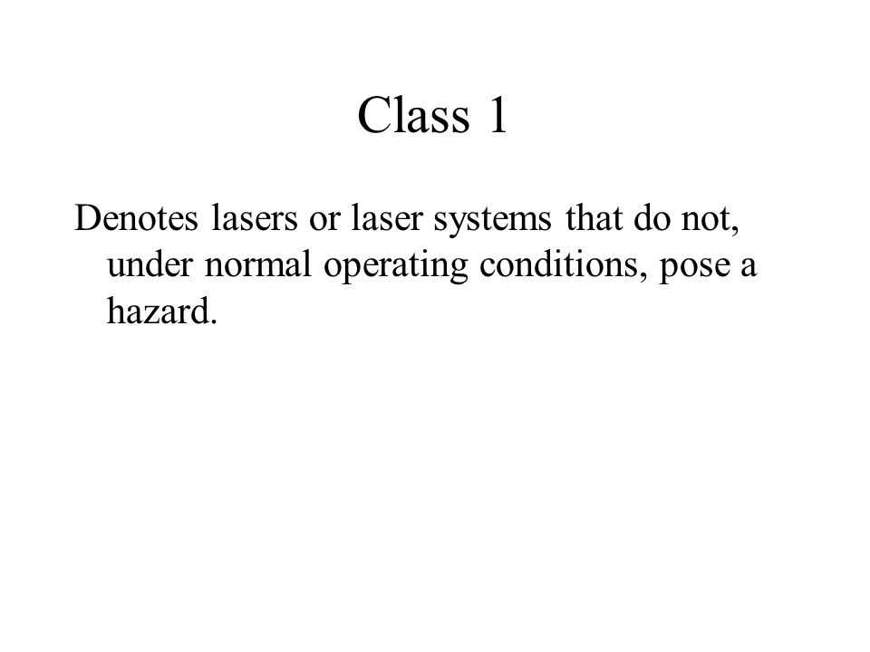 Class 1 Denotes lasers or laser systems that do not, under normal operating conditions, pose a hazard.