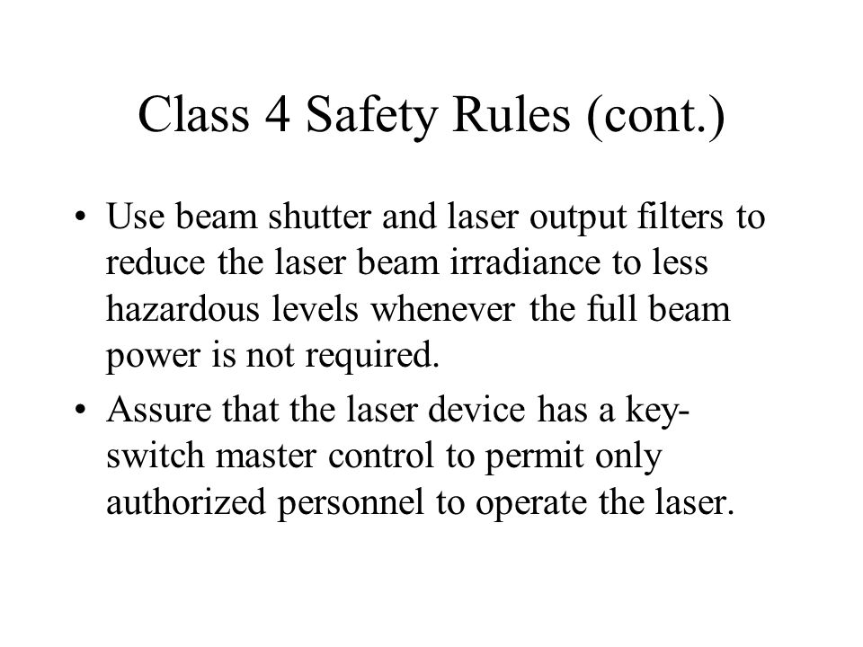 Class 4 Safety Rules (cont.) Use beam shutter and laser output filters to reduce the laser beam irradiance to less hazardous levels whenever the full beam power is not required.