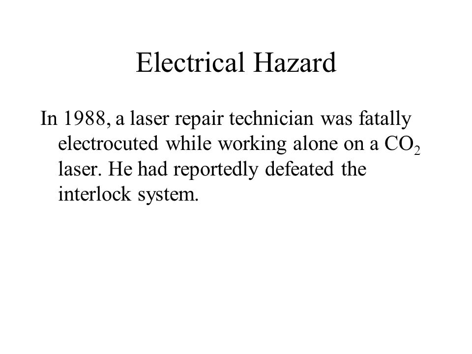 Electrical Hazard In 1988, a laser repair technician was fatally electrocuted while working alone on a CO 2 laser.