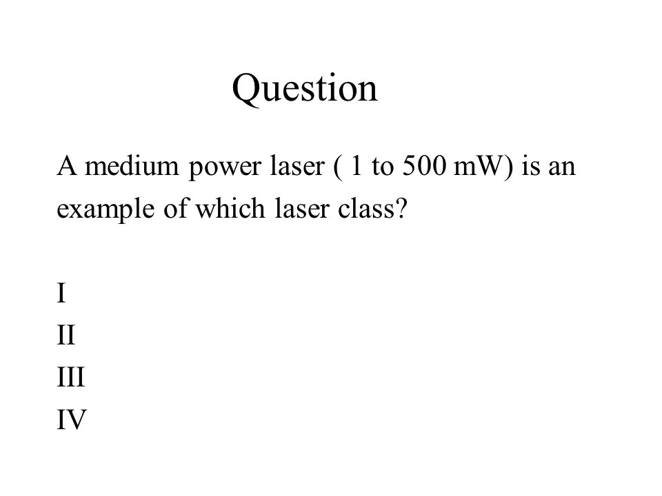 Question A medium power laser ( 1 to 500 mW) is an example of which laser class I II III IV