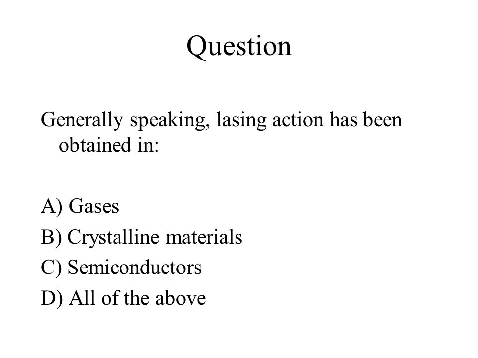 Question Generally speaking, lasing action has been obtained in: A) Gases B) Crystalline materials C) Semiconductors D) All of the above