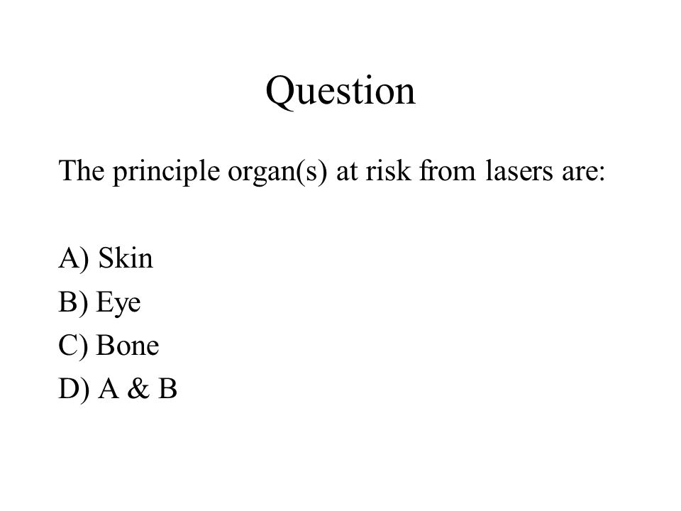 Question The principle organ(s) at risk from lasers are: A) Skin B) Eye C) Bone D) A & B