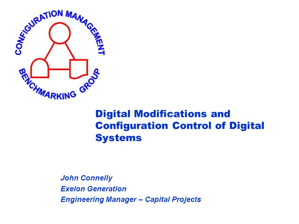 Digital Modifications and Configuration Control of Digital Systems John Connelly Exelon Generation Engineering Manager – Capital Projects