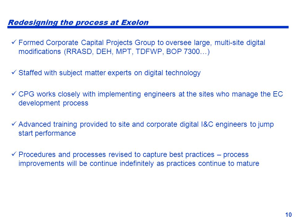 10 Redesigning the process at Exelon Formed Corporate Capital Projects Group to oversee large, multi-site digital modifications (RRASD, DEH, MPT, TDFW