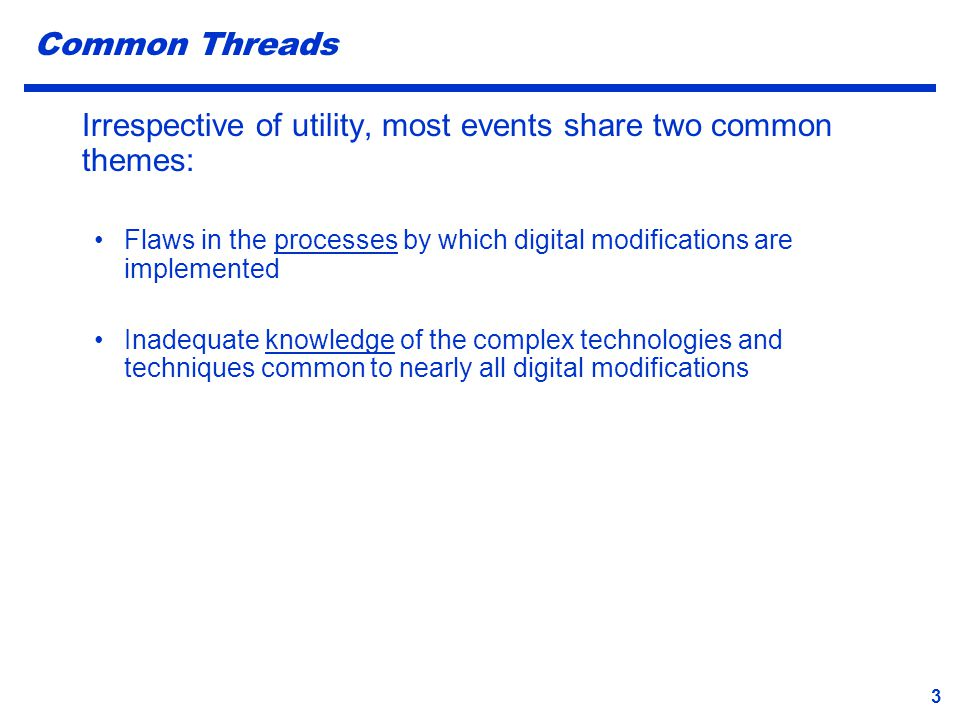 3 Common Threads Irrespective of utility, most events share two common themes: Flaws in the processes by which digital modifications are implemented I