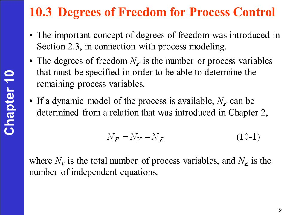 10 Chapter 10 For process control applications, it is very important to determine the maximum number of process variables that can be independently controlled, that is, to determine the control degrees of freedom, N FC : In order to make a clear distinction between N F and N FC, we will refer to N F as the model degrees of freedom and N FC as the control degrees of freedom.