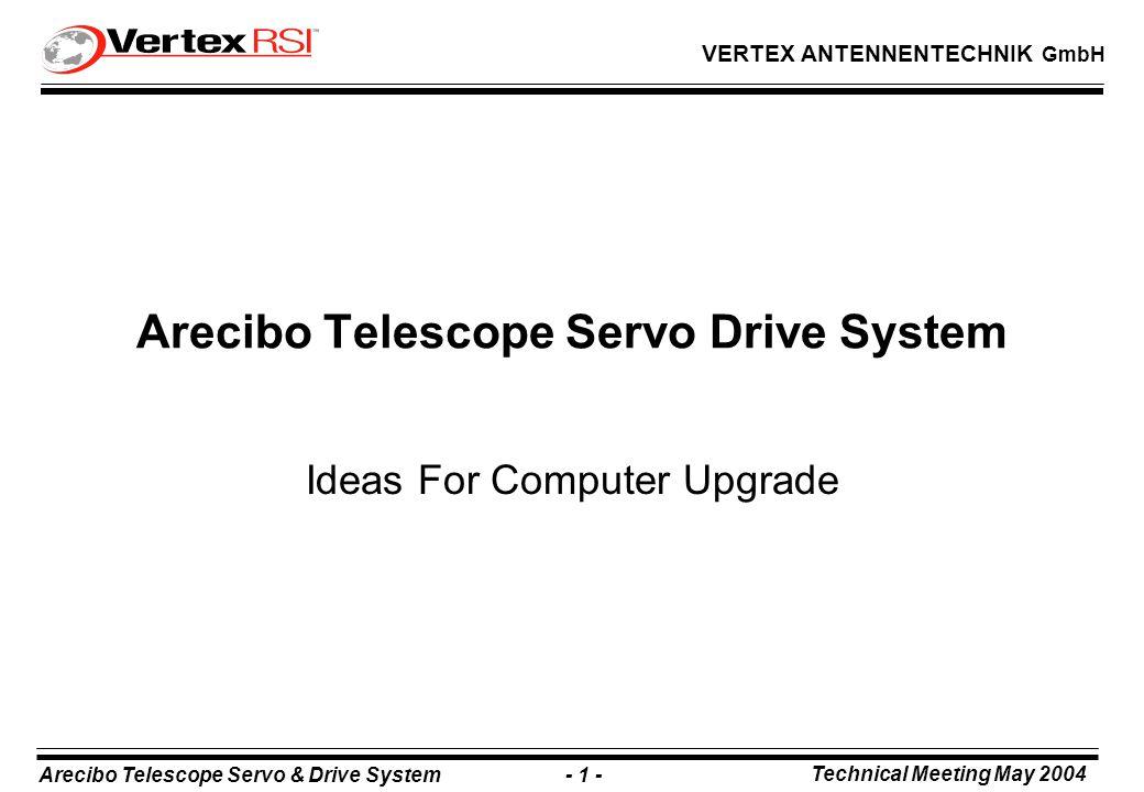 Arecibo Telescope Servo & Drive System - 1 - Technical Meeting May 2004 VERTEX ANTENNENTECHNIK GmbH Arecibo Telescope Servo Drive System Ideas For Computer Upgrade