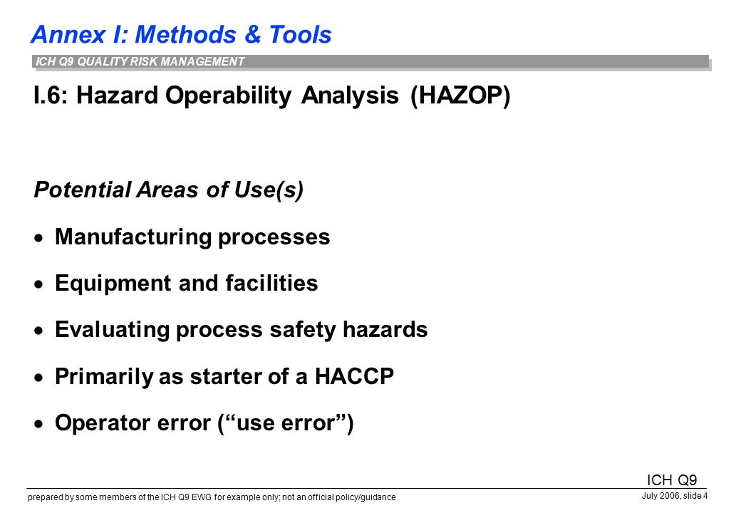 Annex I: Methods & Tools prepared by some members of the ICH Q9 EWG for example only; not an official policy/guidance July 2006, slide 4 ICH Q9 QUALITY RISK MANAGEMENT I.6: Hazard Operability Analysis (HAZOP) Potential Areas of Use(s)  Manufacturing processes  Equipment and facilities  Evaluating process safety hazards  Primarily as starter of a HACCP  Operator error ( use error ) ICH Q9