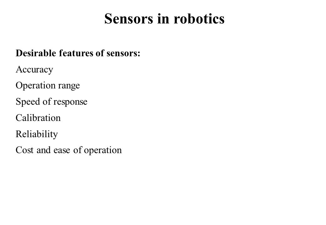 Sensors in robotics Desirable features of sensors: Accuracy Operation range Speed of response Calibration Reliability Cost and ease of operation
