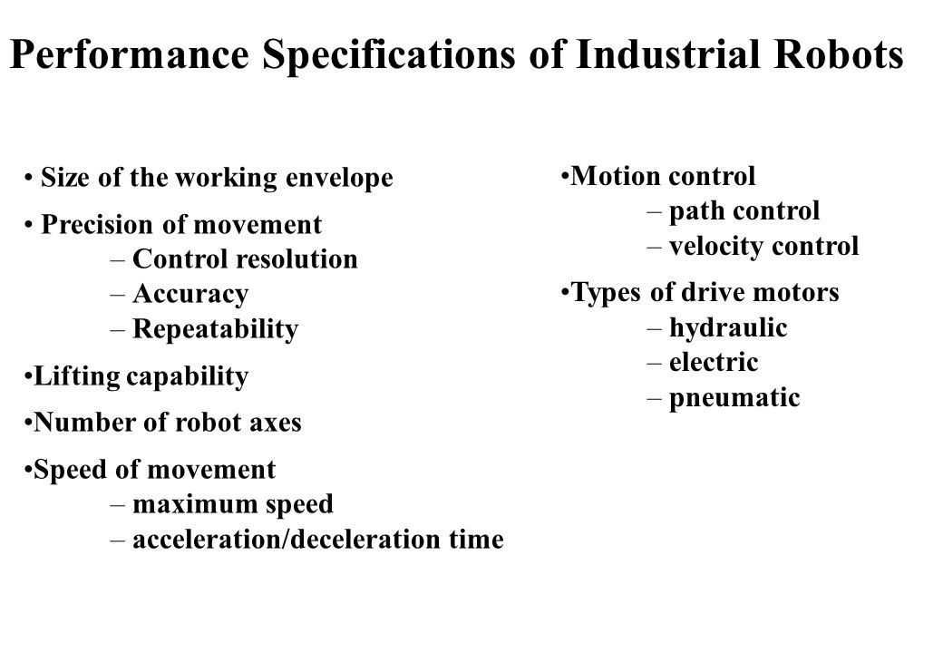 Size of the working envelope Precision of movement – Control resolution – Accuracy – Repeatability Lifting capability Number of robot axes Speed of movement – maximum speed – acceleration/deceleration time Motion control – path control – velocity control Types of drive motors – hydraulic – electric – pneumatic Performance Specifications of Industrial Robots