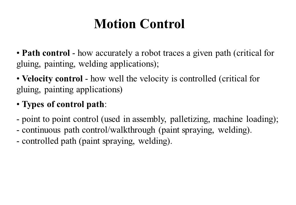 Path control - how accurately a robot traces a given path (critical for gluing, painting, welding applications); Velocity control - how well the velocity is controlled (critical for gluing, painting applications) Types of control path: - point to point control (used in assembly, palletizing, machine loading); - continuous path control/walkthrough (paint spraying, welding).