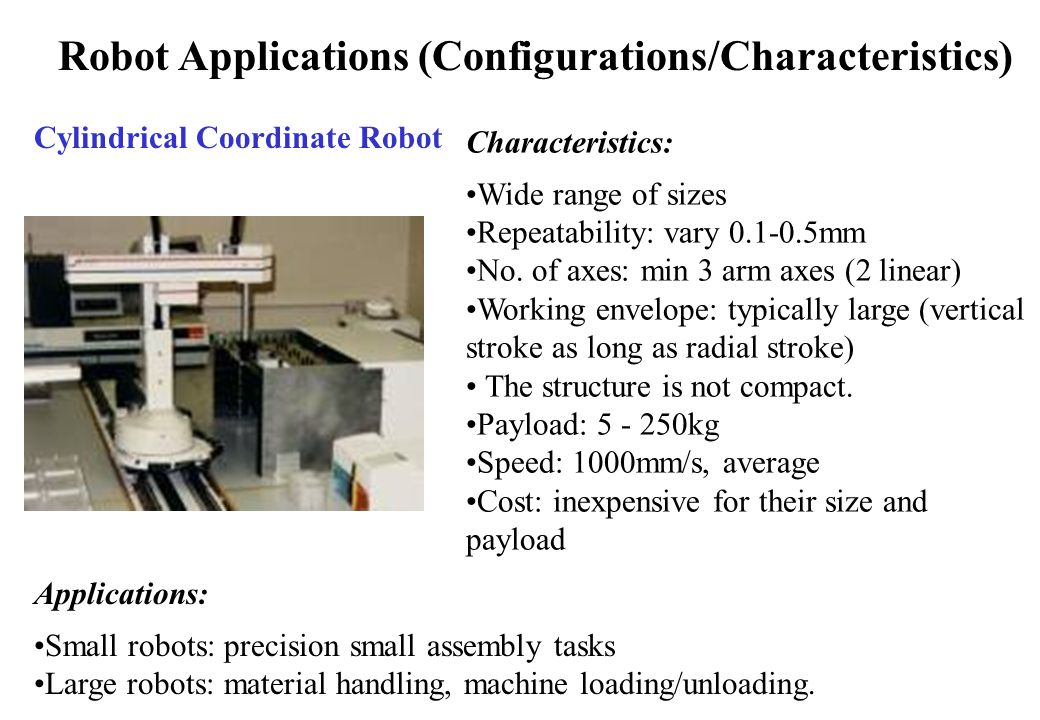 Robot Applications (Configurations/Characteristics) Cylindrical Coordinate Robot Characteristics: Wide range of sizes Repeatability: vary 0.1-0.5mm No.