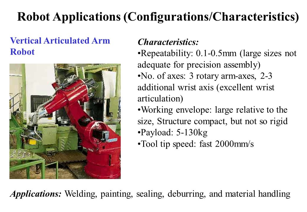 Robot Applications (Configurations/Characteristics) Vertical Articulated Arm Robot Characteristics: Repeatability: 0.1-0.5mm (large sizes not adequate for precision assembly) No.