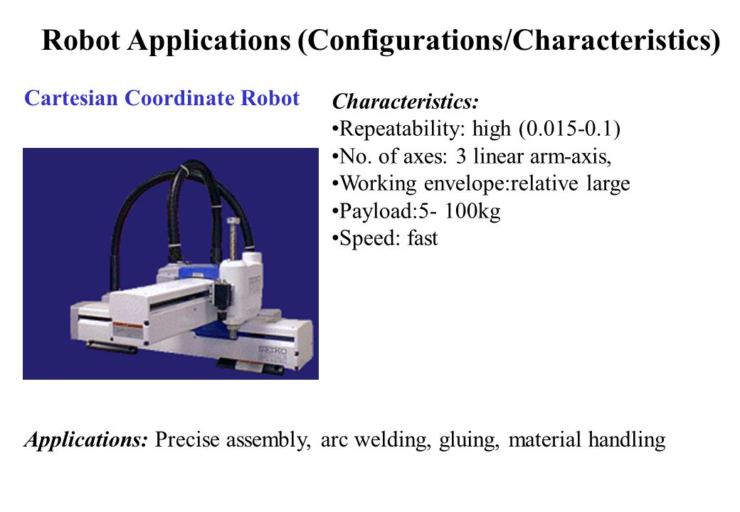 Robot Applications (Configurations/Characteristics) Cartesian Coordinate Robot Characteristics: Repeatability: high (0.015-0.1) No.
